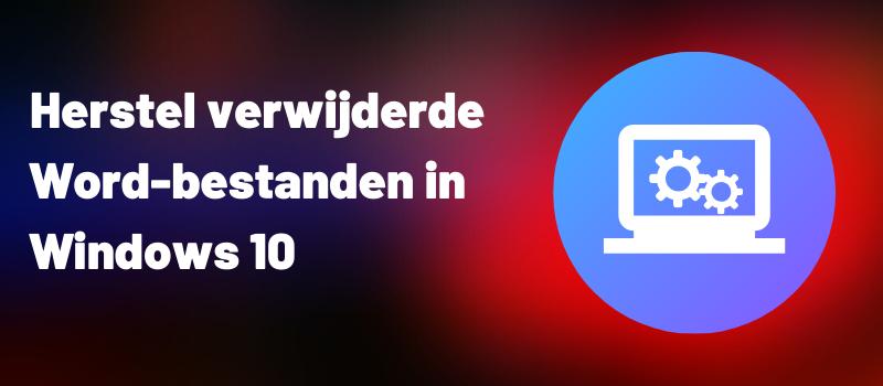 Herstel verwijderde Word-bestanden in Windows 10